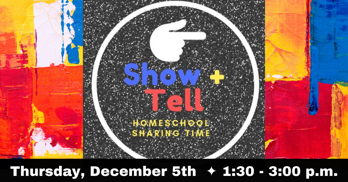 Homeschool Show and Tell Event - Click for more information.